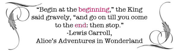 """""""Begin at the beginning,"""" the King said gravely, """"and go on  till you come to the end: then stop. -Lewis Carroll, Alice's Adventures in Wonderland"""